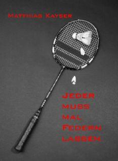 Jeder muss mal Federn lassen - Ein Badminton-Krimi